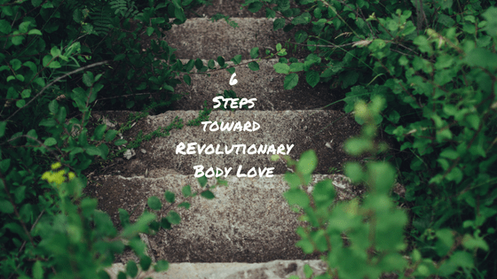 6 Steps Toward Revolutionary Body Love